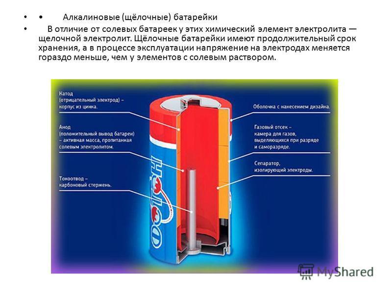 Алкалиновые (щёлочные) батарейки В отличие от солевых батареек у этих химический элемент электролита щелочной электролит. Щёлочные батарейки имеют продолжительный срок хранения, а в процессе эксплуатации напряжение на электродах меняется гораздо мень