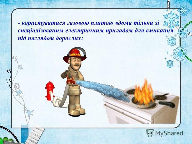 - користуватися газовою плитою вдома тільки зі спеціалізованим електричним приладом для вмикання під наглядом дорослих;