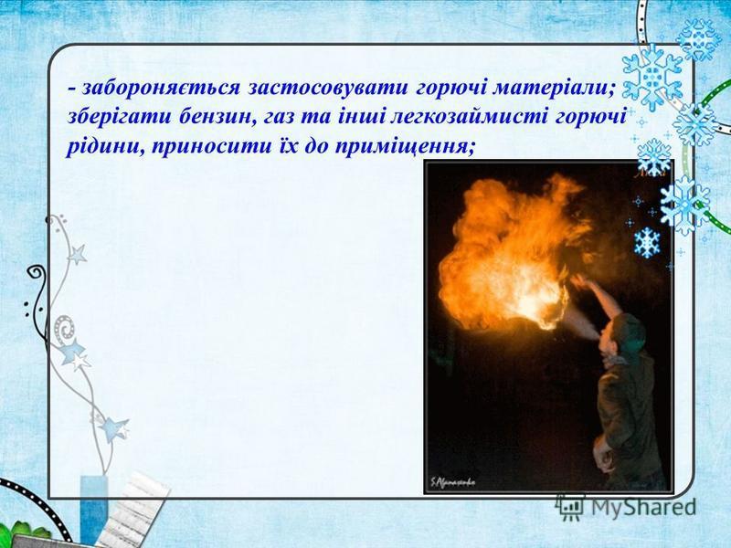 - забороняється застосовувати горючі матеріали; зберігати бензин, газ та інші легкозаймисті горючі рідини, приносити їх до приміщення;