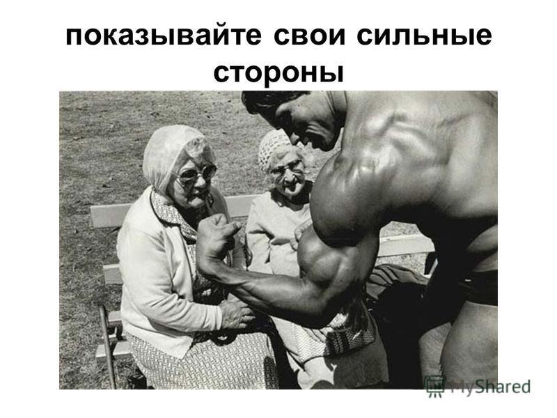 показывайте свои сильные стороны
