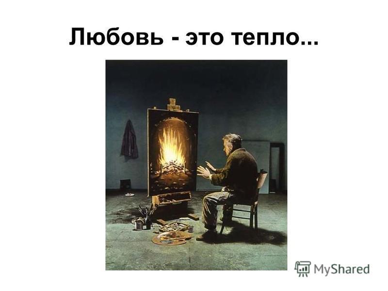 Любовь - это тепло...