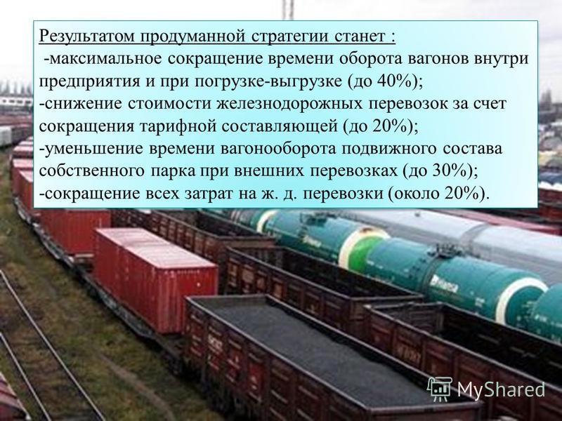 Результатом продуманной стратегии станет : -максимальное сокращение времени оборота вагонов внутри предприятия и при погрузке-выгрузке (до 40%); -снижение стоимости железнодорожных перевозок за счет сокращения тарифной составляющей (до 20%); -уменьше