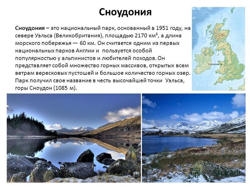 Сноудония Сноудония – это национальный парк, основанный в 1951 году, на севере Уэльса (Великобритания), площадью 2170 км², а длина морского побережья 60 км. Он считается одним из первых национальных парков Англии и пользуется особой популярностью у а