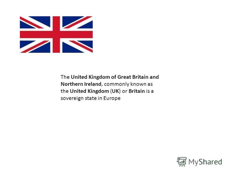 The United Kingdom of Great Britain and Northern Ireland, commonly known as the United Kingdom (UK) or Britain is a sovereign state in Europe