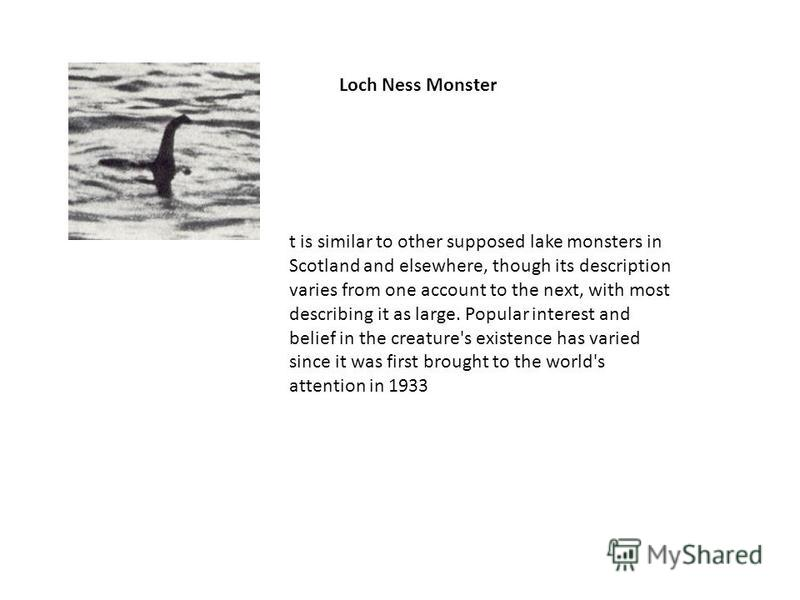 Loch Ness Monster t is similar to other supposed lake monsters in Scotland and elsewhere, though its description varies from one account to the next, with most describing it as large. Popular interest and belief in the creature's existence has varied