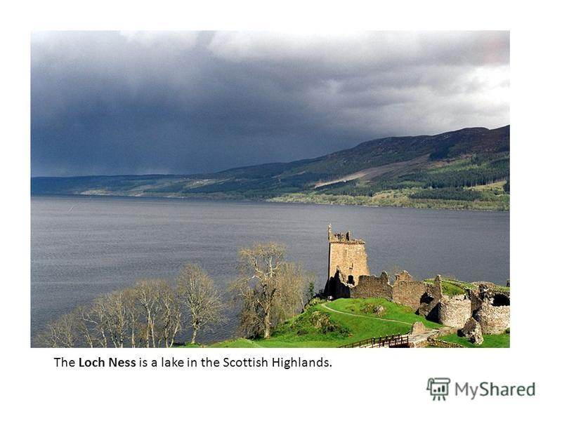 The Loch Ness is a lake in the Scottish Highlands.