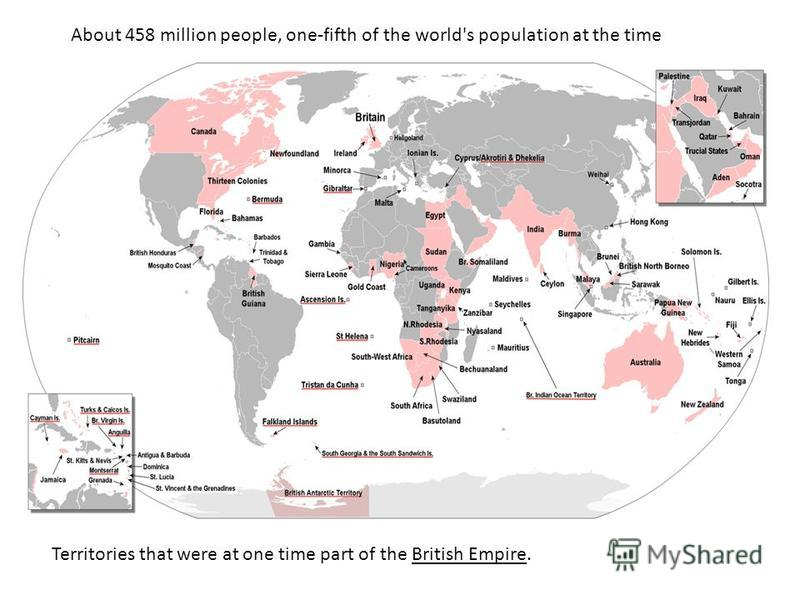 Territories that were at one time part of the British Empire. About 458 million people, one-fifth of the world's population at the time