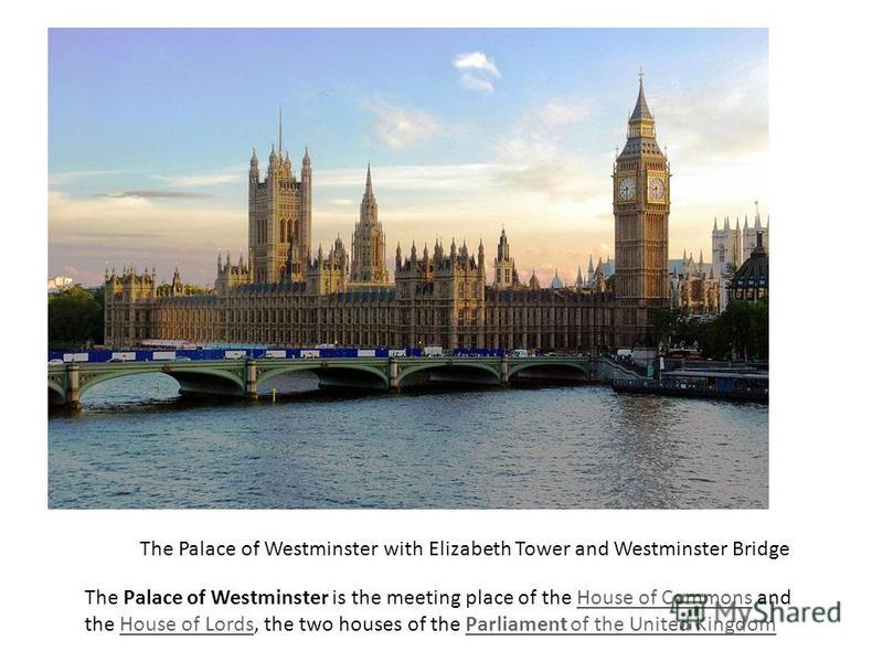 The Palace of Westminster with Elizabeth Tower and Westminster Bridge The Palace of Westminster is the meeting place of the House of Commons and the House of Lords, the two houses of the Parliament of the United KingdomHouse of CommonsHouse of LordsP