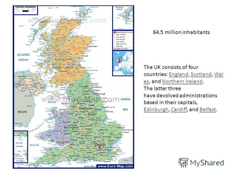 64.5 million inhabitants The UK consists of four countries: England, Scotland, Wal es, and Northern Ireland.EnglandScotlandWal esNorthern Ireland The latter three have devolved administrations based in their capitals, EdinburghEdinburgh, Cardiff, and
