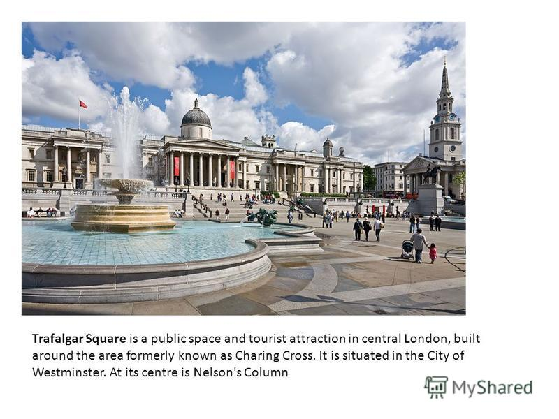 Trafalgar Square is a public space and tourist attraction in central London, built around the area formerly known as Charing Cross. It is situated in the City of Westminster. At its centre is Nelson's Column