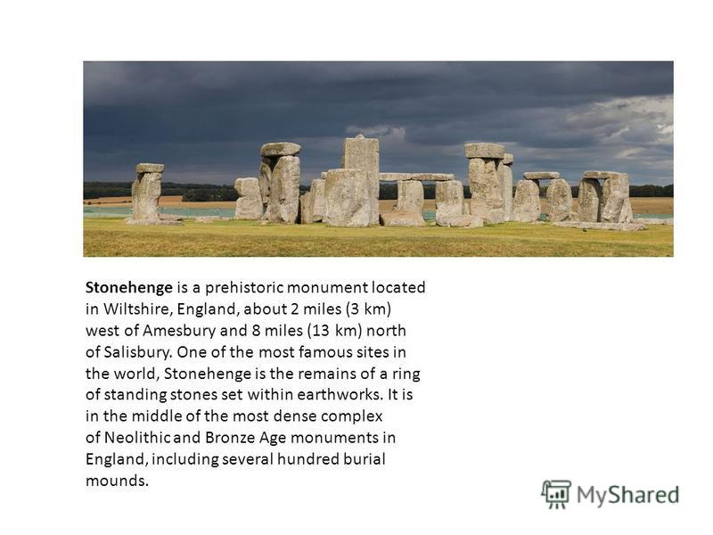Stonehenge is a prehistoric monument located in Wiltshire, England, about 2 miles (3 km) west of Amesbury and 8 miles (13 km) north of Salisbury. One of the most famous sites in the world, Stonehenge is the remains of a ring of standing stones set wi