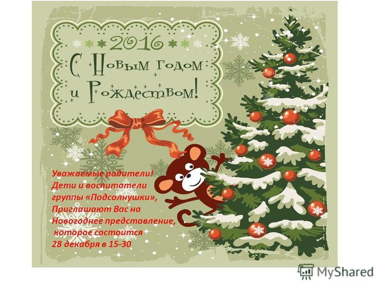 Уважаемые родители! Дети и воспитатели группы «Подсолнушки», Приглашают Вас на Новогоднее представление, которое состоится 28 декабря в 15-30