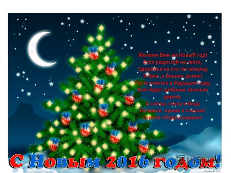 Желаем Вам на Новый год! Всех радостей на свете, Здоровья на сто лет вперед И Вам,и Вашим детям! Пусть счастье в будущем году, Вам будет добрым, вечным даром, А слезы, скуку и беду Оставьте лучше в старом! Группа «Подсолнушки»