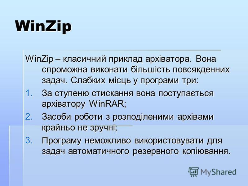 WinZip WinZip – класичний приклад архіватора. Вона спроможна виконати більшість повсякденних задач. Слабких місць у програми три: 1.За ступеню стискання вона поступається архіватору WinRAR; 2.Засоби роботи з розподіленими архівами крайньо не зручні;