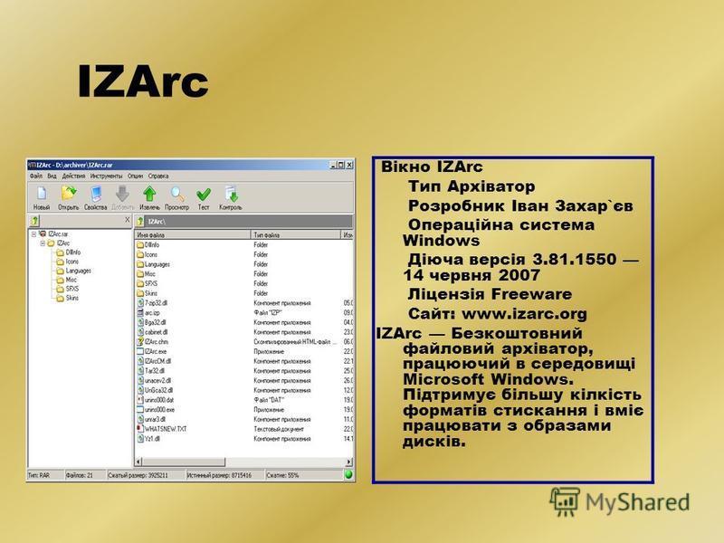 IZArc Вікно IZArc Тип Архіватор Розробник Іван Захар`єв Операційна система Windows Діюча версія 3.81.1550 14 червня 2007 Ліцензія Freeware Сайт: www.izarc.org IZArc Безкоштовний файловий архіватор, працюючий в середовищі Microsoft Windows. Підтримує