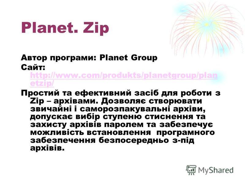 Planet. Zip Автор програми: Planet Group Сайт: http://www.com/produkts/planetgroup/plan etzip/ http://www.com/produkts/planetgroup/plan etzip/ Простий та ефективний засіб для роботи з Zip – архівами. Дозволяє створювати звичайні і саморозпакувальні а