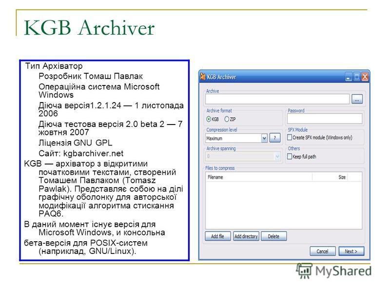 KGB Archiver Тип Архіватор Розробник Томаш Павлак Операційна система Microsoft Windows Діюча версія1.2.1.24 1 листопада 2006 Діюча тестова версія 2.0 beta 2 7 жовтня 2007 Ліцензія GNU GPL Сайт: kgbarchiver.net KGB архіватор з відкритими початковими т