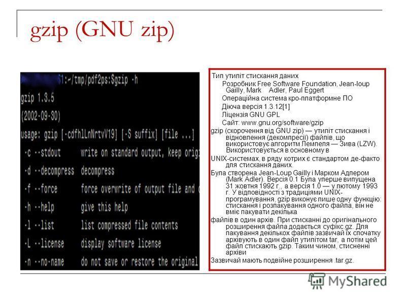 gzip (GNU zip) Тип утиліт стискання даних Розробник Free Software Foundation, Jean-loup Gailly, Mark Adler, Paul Eggert Операційна система кро-платформне ПО Діюча версія 1.3.12[1] Ліцензія GNU GPL Сайт: www.gnu.org/software/gzip gzip (скорочення від
