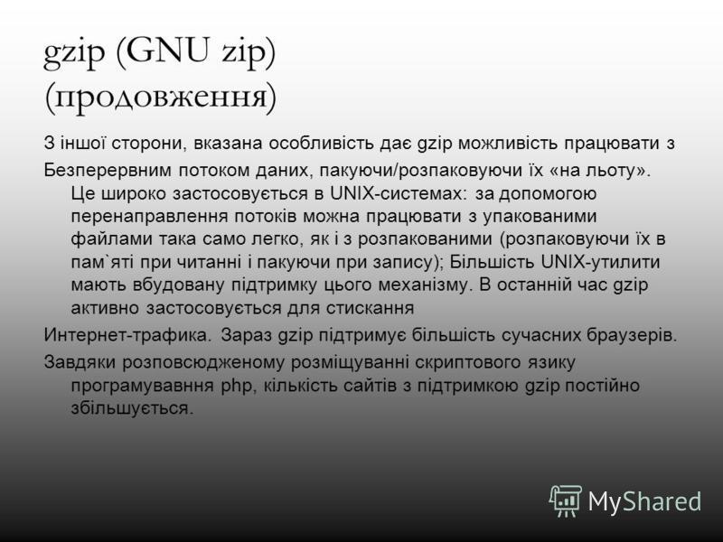 gzip (GNU zip) (продовження) З іншої сторони, вказана особливість дає gzip можливість працювати з Безперервним потоком даних, пакуючи/розпаковуючи їх «на льоту». Це широко застосовується в UNIX-системах: за допомогою перенаправлення потоків можна пра