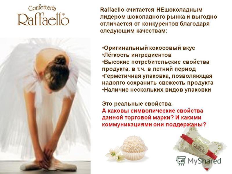 Raffaello считается НЕшоколадным лидером шоколадного рынка и выгодно отличается от конкурентов благодаря следующим качествам: Оригинальный кокосовый вкус Лёгкость ингредиентов Высокие потребительские свойства продукта, в т.ч. в летний период Герметич