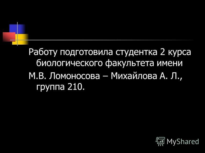 Работу подготовила студентка 2 курса биологического факультета имени М.В. Ломоносова – Михайлова А. Л., группа 210.