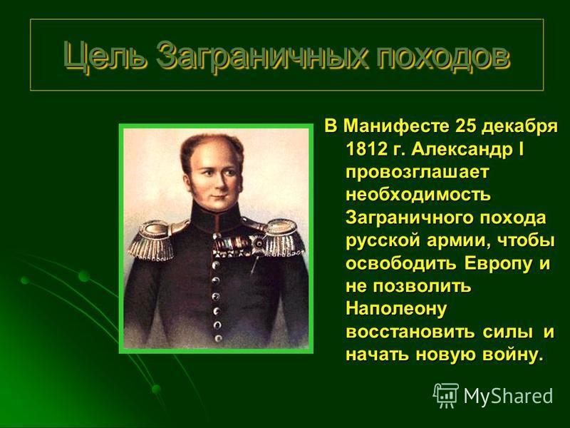 Цель Заграничных походов В Манифесте 25 декабря 1812 г. Александр I провозглашает необходимость Заграничного похода русской армии, чтобы освободить Европу и не позволить Наполеону восстановить силы и начать новую войну.