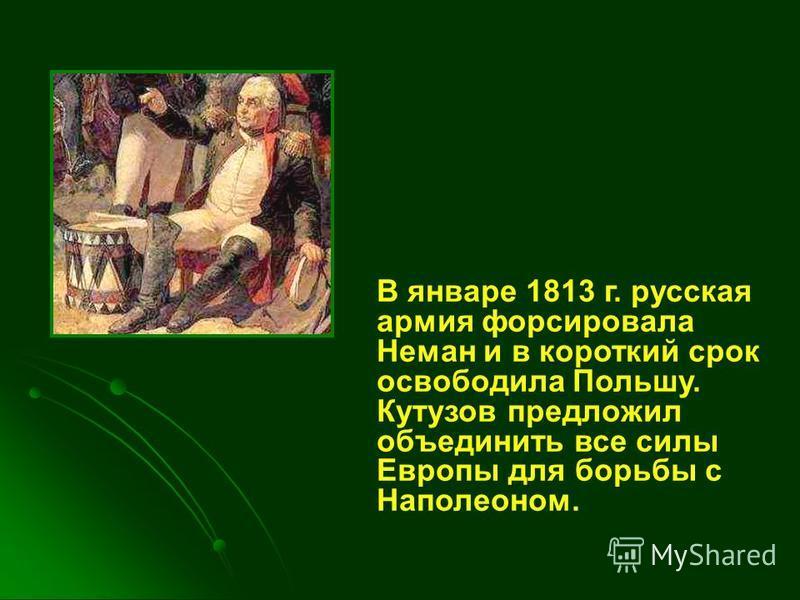 В январе 1813 г. русская армия форсировала Неман и в короткий срок освободила Польшу. Кутузов предложил объединить все силы Европы для борьбы с Наполеоном.
