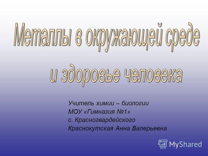 Учитель химии – биологии МОУ «Гимназия 1» с. Красногвардейского Краснокутская Анна Валерьевна