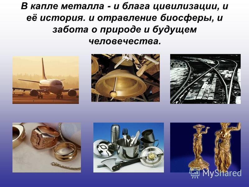 В капле металла - и блага цивилизации, и её история. и отравление биосферы, и забота о природе и будущем человечества.