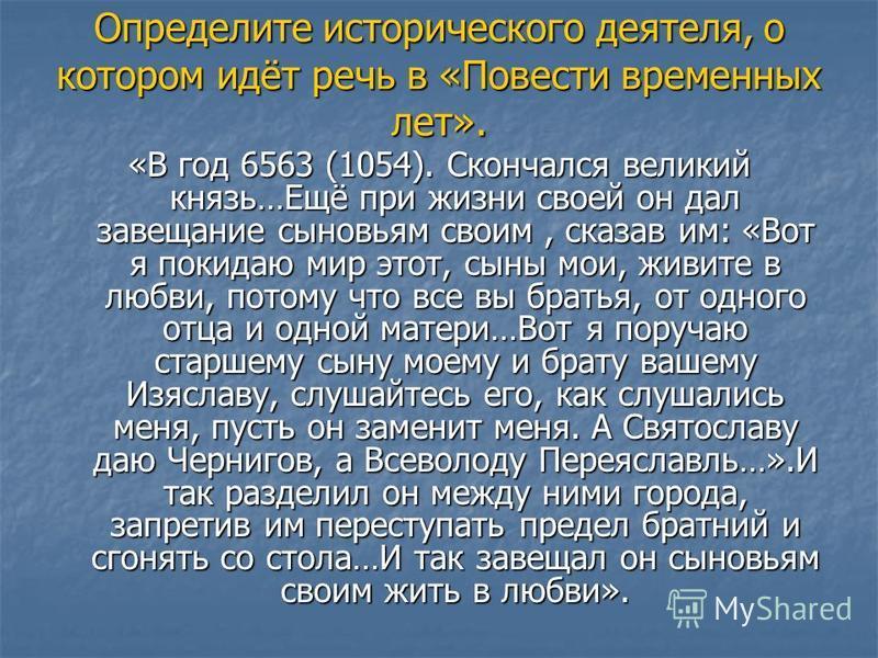 Определите исторического деятеля, о котором идёт речь в «Повести временных лет». «В год 6563 (1054). Скончался великий князь…Ещё при жизни своей он дал завещание сыновьям своим, сказав им: «Вот я покидаю мир этот, сыны мои, живите в любви, потому что