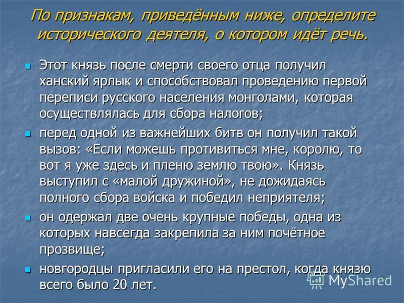 По признакам, приведённым ниже, определите исторического деятеля, о котором идёт речь. Этот князь после смерти своего отца получил ханский ярлык и способствовал проведению первой переписи русского населения монголами, которая осуществлялась для сбора
