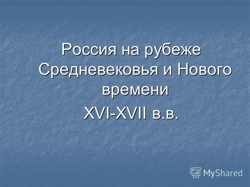 Россия на рубеже Средневековья и Нового времени XVI-XVII в.в.