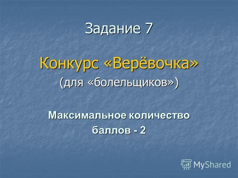 Ззадание 7 Конкурс «Верёвочка» (для «болельщиков») Максимальное количество баллов - 2