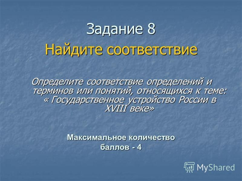 Ззадание 8 Найдите соответствие Определите соответствие определений и терминов или понятий, относящихся к теме: « Государственное устройство России в XVIII веке» Максимальное количество баллов - 4
