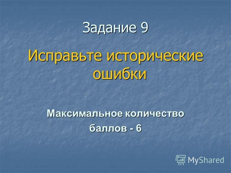 Ззадание 9 Исправьте исторические ошибки Максимальное количество баллов - 6