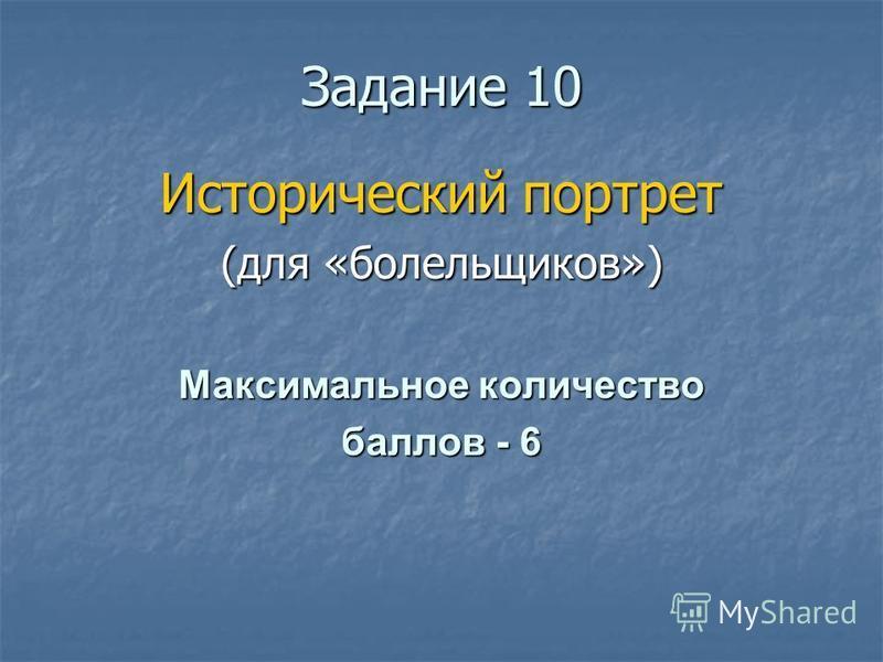 Ззадание 10 Исторический портрет (для «болельщиков») Максимальное количество баллов - 6
