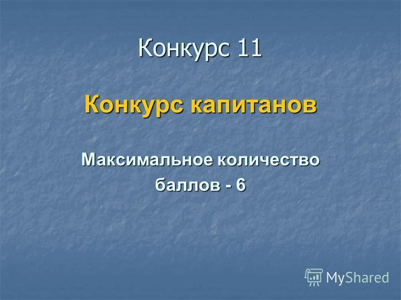 Конкурс 11 Конкурс капитанов Максимальное количество баллов - 6