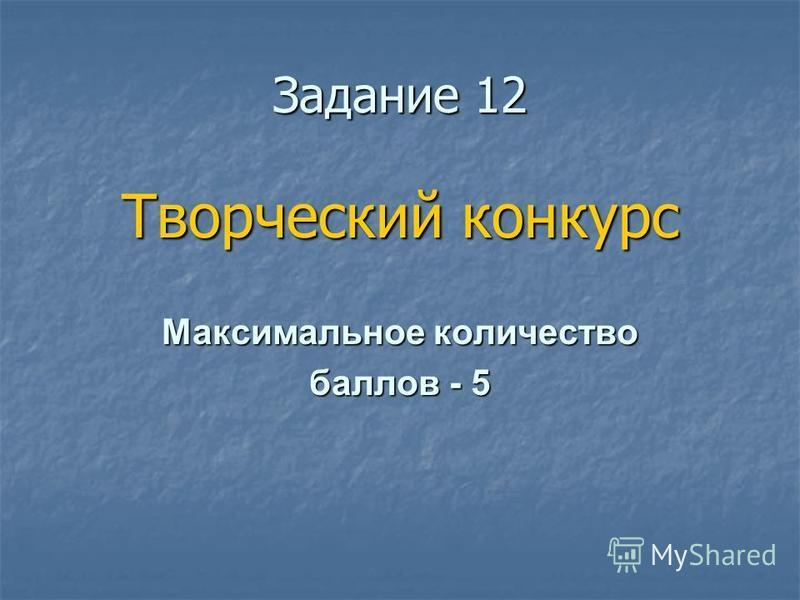 Ззадание 12 Творческий конкурс Максимальное количество баллов - 5
