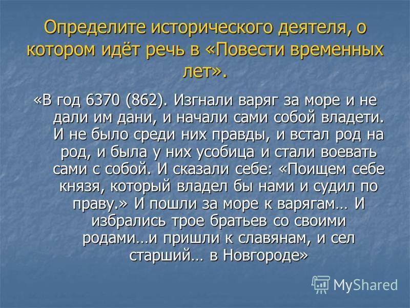 Определите исторического деятеля, о котором идёт речь в «Повести временных лет». «В год 6370 (862). Изгнали варяг за море и не дали им дани, и начали сами собой владеть. И не было среди них правды, и встал род на род, и была у них усобица и стали вое