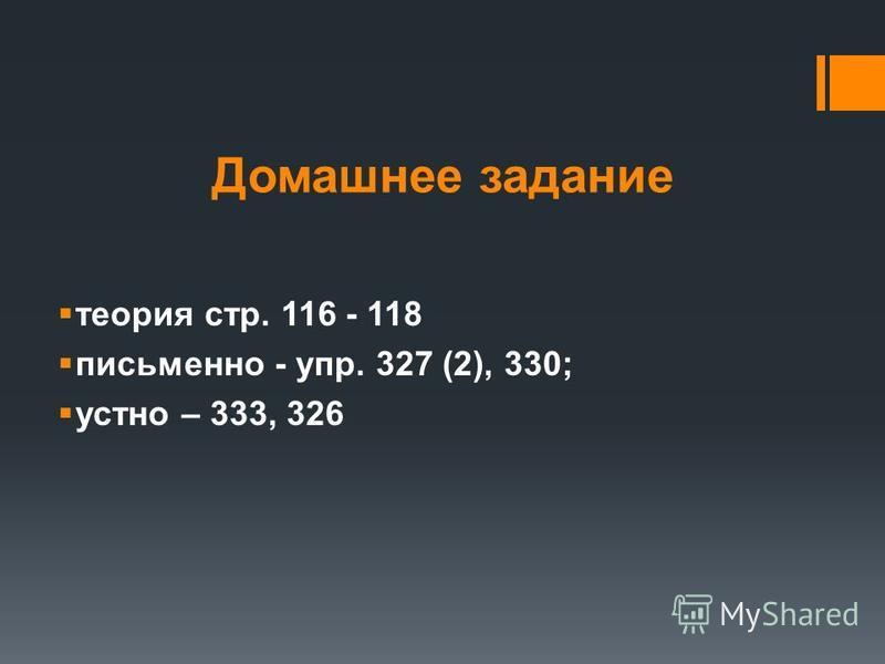 Домашнее задание теория стр. 116 - 118 письменно - упр. 327 (2), 330; устно – 333, 326
