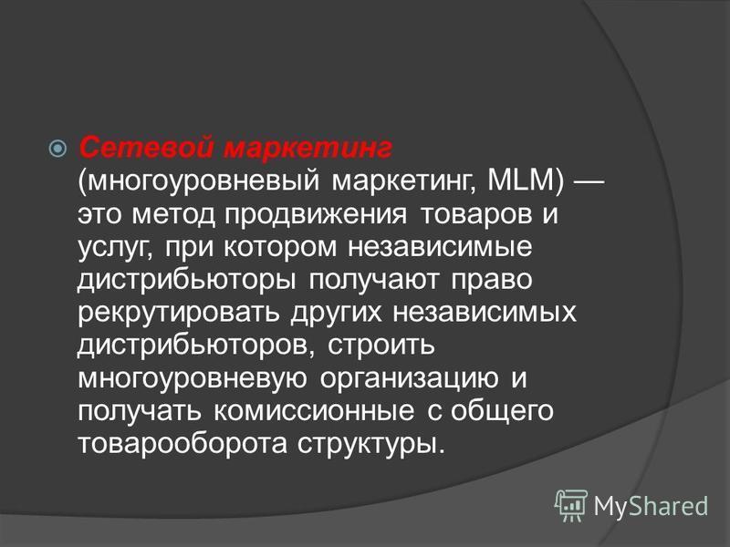 Сетевой маркетинг (многоуровневый маркетинг, MLM) это метод продвижения товаров и услуг, при котором независимые дистрибьюторы получают право рекрутировать других независимых дистрибьюторов, строить многоуровневую организацию и получать комиссионные