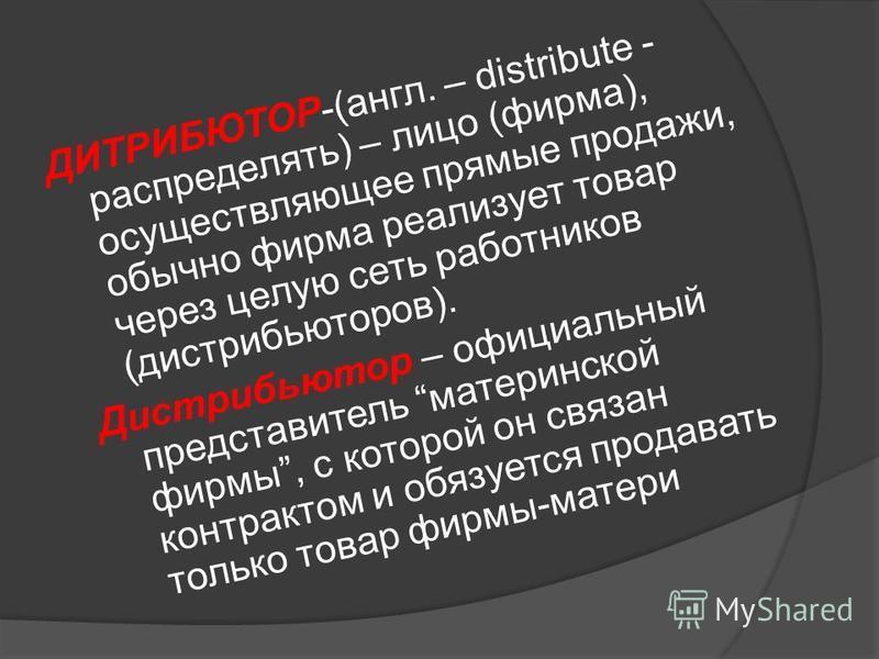 ДИТРИБЮТОР-(англ. – distribute - распределять) – лицо (фирма), осуществляющее прямые продажи, обычно фирма реализует товар через целую сеть работников (дистрибьюторов). Дистрибьютор – официальный представитель материнской фирмы, с которой он связан к