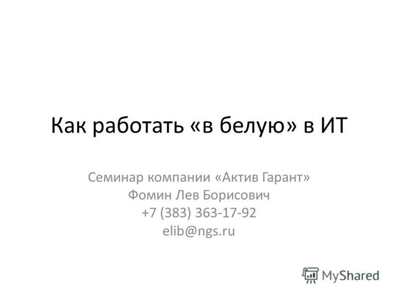 Как работать «в белую» в ИТ Семинар компании «Актив Гарант» Фомин Лев Борисович +7 (383) 363-17-92 elib@ngs.ru