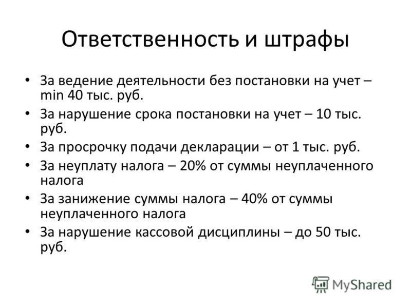 Ответственность и штрафы За ведение деятельности без постановки на учет – min 40 тыс. руб. За нарушение срока постановки на учет – 10 тыс. руб. За просрочку подачи декларации – от 1 тыс. руб. За неуплату налога – 20% от суммы неуплаченного налога За