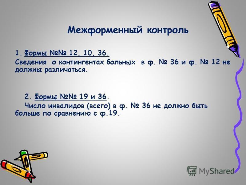 Межформенный контроль 1. Формы 12, 10, 36. Сведения о контингентах больных в ф. 36 и ф. 12 не должны различаться. 2. Формы 19 и 36. Число инвалидов (всего) в ф. 36 не должно быть больше по сравнению с ф.19.