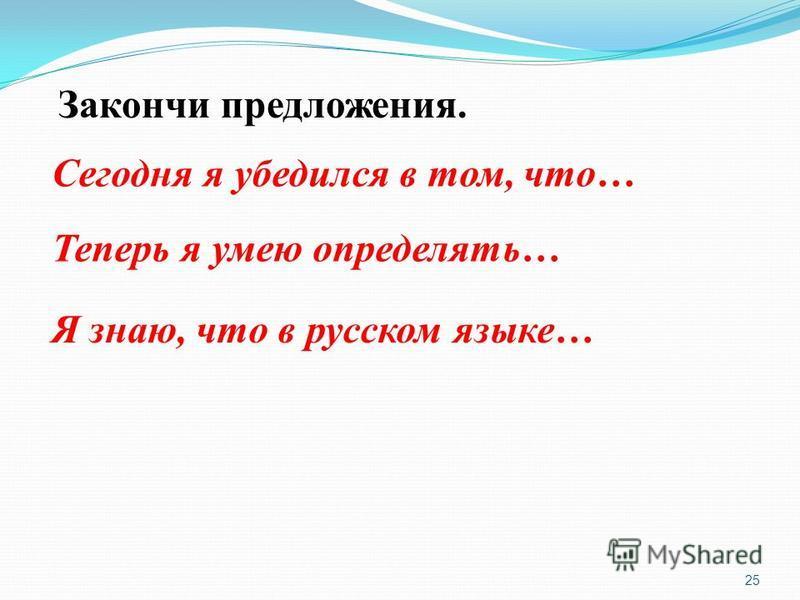 25 Закончи предложения. Сегодня я убедился в том, что… Теперь я умею определять… Я знаю, что в русском языке…