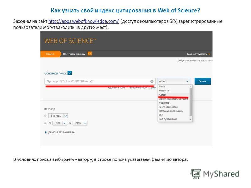 Как узнать свой индекс цитирования в Web of Science? Заходим на сайт http://apps.webofknowledge.com/ (доступ с компьютеров БГУ, зарегистрированные пользователи могут заходить из других мест).http://apps.webofknowledge.com/ В условиях поиска выбираем