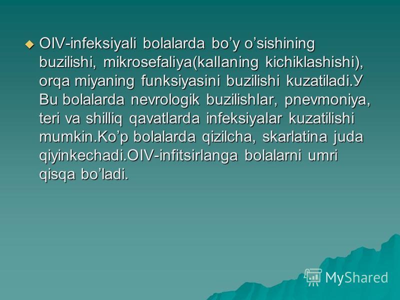 OIV-infeksiyali bolalarda boy osishining buzilishi, mikrosefaliya(kallaning kichiklashishi), orqa miyaning funksiyasini buzilishi kuzatiladi.У Bu bolalarda nevrologik buzilishlar, pnevmoniya, teri va shilliq qavatlarda infeksiyalar kuzatilishi mumkin