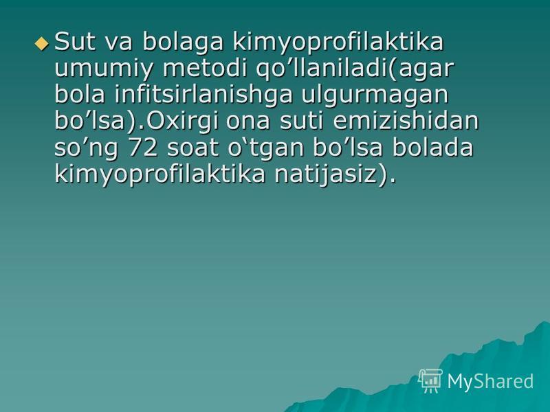 Sut va bolaga kimyoprofilaktika umumiy metodi qollaniladi(agar bola infitsirlanishga ulgurmagan bolsa).Oxirgi ona suti emizishidan song 72 soat otgan bolsa bolada kimyoprofilaktika natijasiz). Sut va bolaga kimyoprofilaktika umumiy metodi qollaniladi