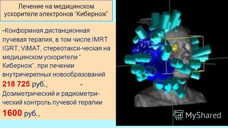 - Конформная дистанционная лучевая терапия, в том числе IMRT IGRT, ViMAT, стереотакси-ческая на медицинском ускорители Кибернож, при лечении внутричерепных новообразований 218 725 руб., - Дозиметрический и радиометрический контроль лучевой терапии 16